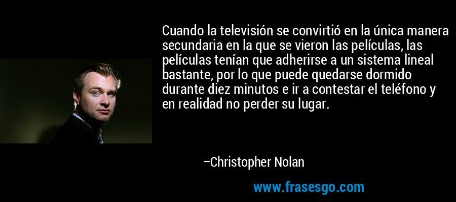 Cuando la televisión se convirtió en la única manera secundaria en la que se vieron las películas, las películas tenían que adherirse a un sistema lineal bastante, por lo que puede quedarse dormido durante diez minutos e ir a contestar el teléfono y en realidad no perder su lugar. – Christopher Nolan