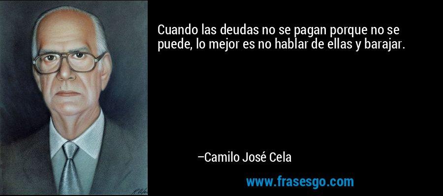 Cuando las deudas no se pagan porque no se puede, lo mejor es no hablar de ellas y barajar. – Camilo José Cela