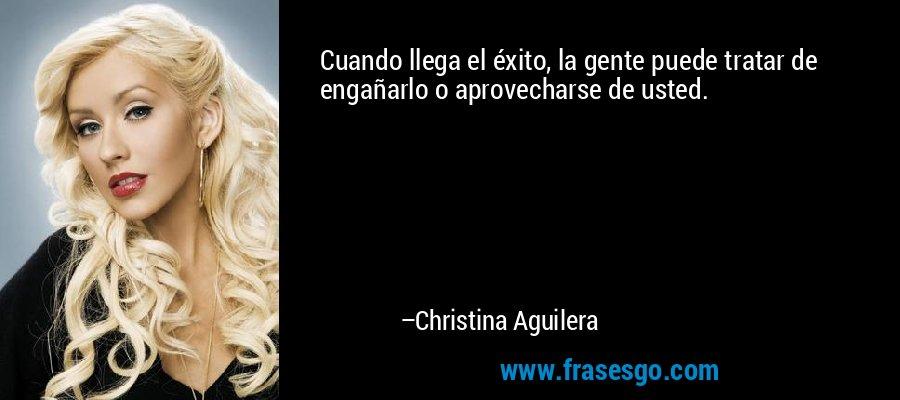 Cuando llega el éxito, la gente puede tratar de engañarlo o aprovecharse de usted. – Christina Aguilera