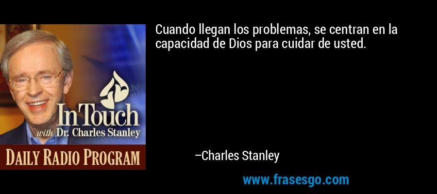 Cuando llegan los problemas, se centran en la capacidad de Dios para cuidar de usted. – Charles Stanley
