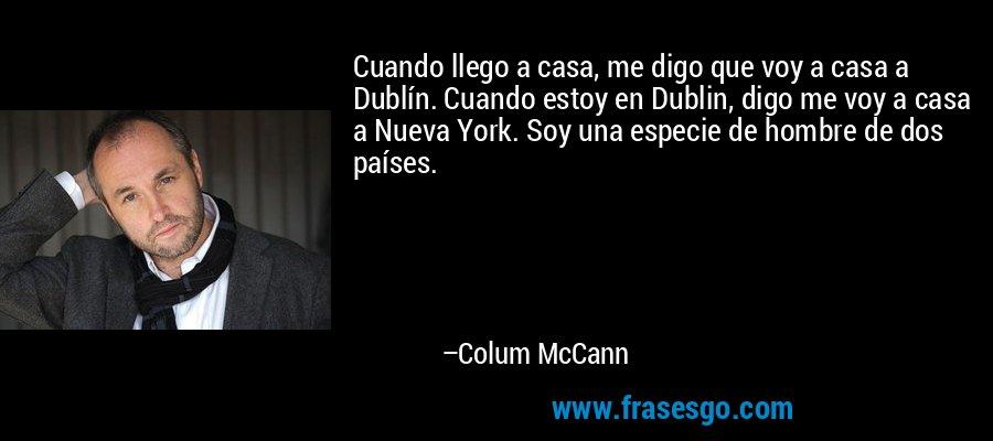 Cuando llego a casa, me digo que voy a casa a Dublín. Cuando estoy en Dublin, digo me voy a casa a Nueva York. Soy una especie de hombre de dos países. – Colum McCann