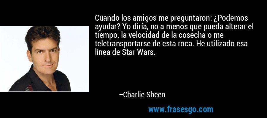 Cuando los amigos me preguntaron: ¿Podemos ayudar? Yo diría, no a menos que pueda alterar el tiempo, la velocidad de la cosecha o me teletransportarse de esta roca. He utilizado esa línea de Star Wars. – Charlie Sheen
