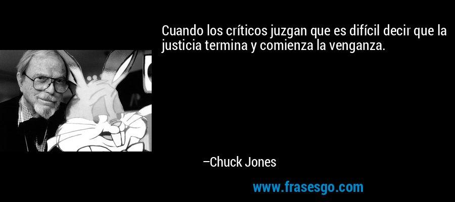 Cuando los críticos juzgan que es difícil decir que la justicia termina y comienza la venganza. – Chuck Jones