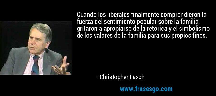 Cuando los liberales finalmente comprendieron la fuerza del sentimiento popular sobre la familia, gritaron a apropiarse de la retórica y el simbolismo de los valores de la familia para sus propios fines. – Christopher Lasch