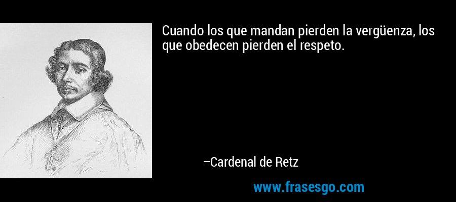 Cuando los que mandan pierden la vergüenza, los que obedecen pierden el respeto. – Cardenal de Retz