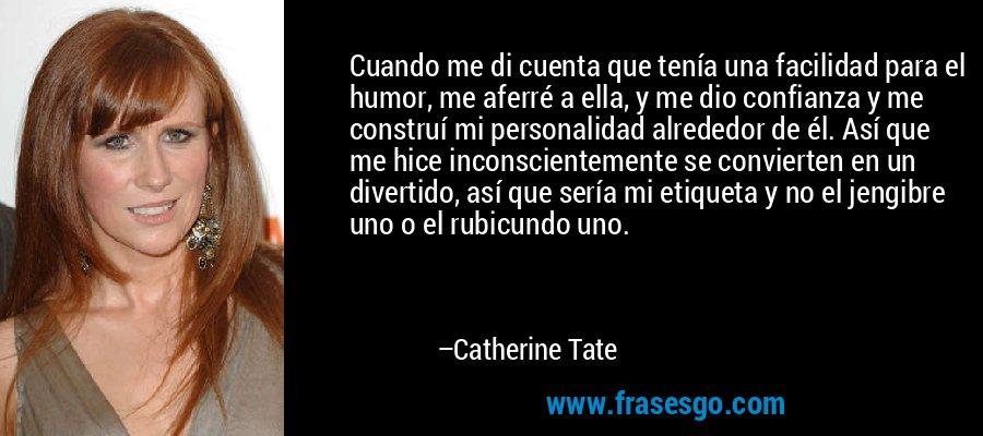 Cuando me di cuenta que tenía una facilidad para el humor, me aferré a ella, y me dio confianza y me construí mi personalidad alrededor de él. Así que me hice inconscientemente se convierten en un divertido, así que sería mi etiqueta y no el jengibre uno o el rubicundo uno. – Catherine Tate