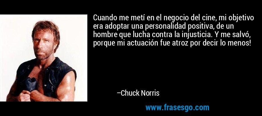 Cuando me metí en el negocio del cine, mi objetivo era adoptar una personalidad positiva, de un hombre que lucha contra la injusticia. Y me salvó, porque mi actuación fue atroz por decir lo menos! – Chuck Norris