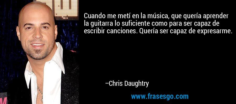 Cuando me metí en la música, que quería aprender la guitarra lo suficiente como para ser capaz de escribir canciones. Quería ser capaz de expresarme. – Chris Daughtry