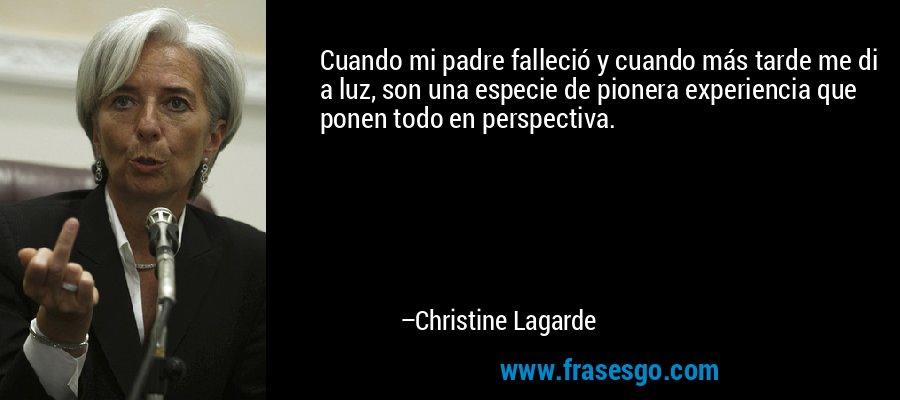 Cuando mi padre falleció y cuando más tarde me di a luz, son una especie de pionera experiencia que ponen todo en perspectiva. – Christine Lagarde