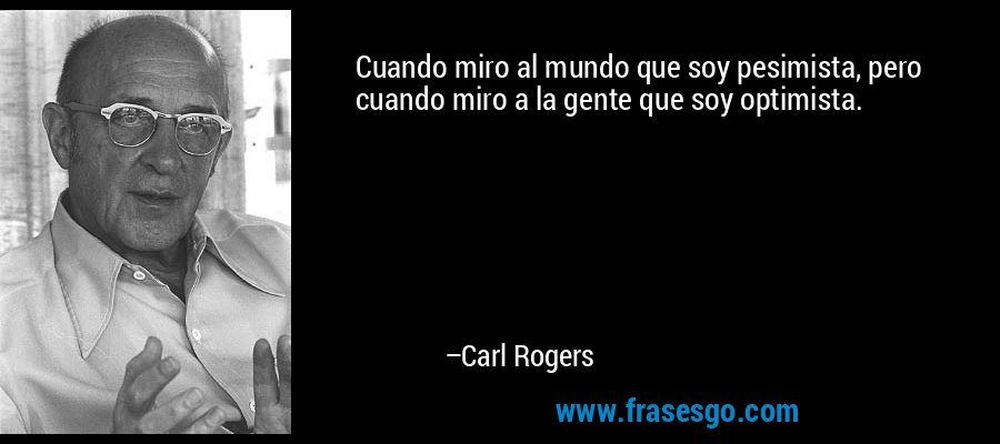 Cuando miro al mundo que soy pesimista, pero cuando miro a la gente que soy optimista. – Carl Rogers