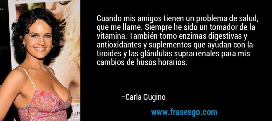 Cuando mis amigos tienen un problema de salud, que me llame. Siempre he sido un tomador de la vitamina. También tomo enzimas digestivas y antioxidantes y suplementos que ayudan con la tiroides y las glándulas suprarrenales para mis cambios de husos horarios. – Carla Gugino