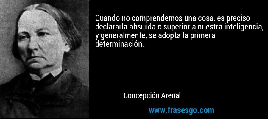 Cuando no comprendemos una cosa, es preciso declararla absurda o superior a nuestra inteligencia, y generalmente, se adopta la primera determinación. – Concepción Arenal