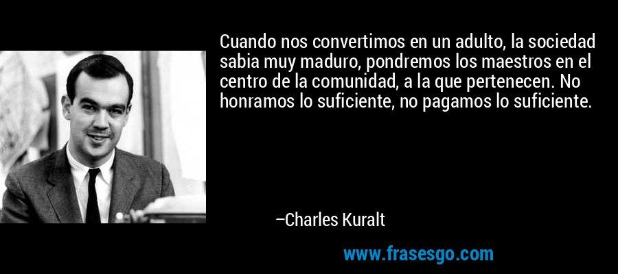 Cuando nos convertimos en un adulto, la sociedad sabia muy maduro, pondremos los maestros en el centro de la comunidad, a la que pertenecen. No honramos lo suficiente, no pagamos lo suficiente. – Charles Kuralt