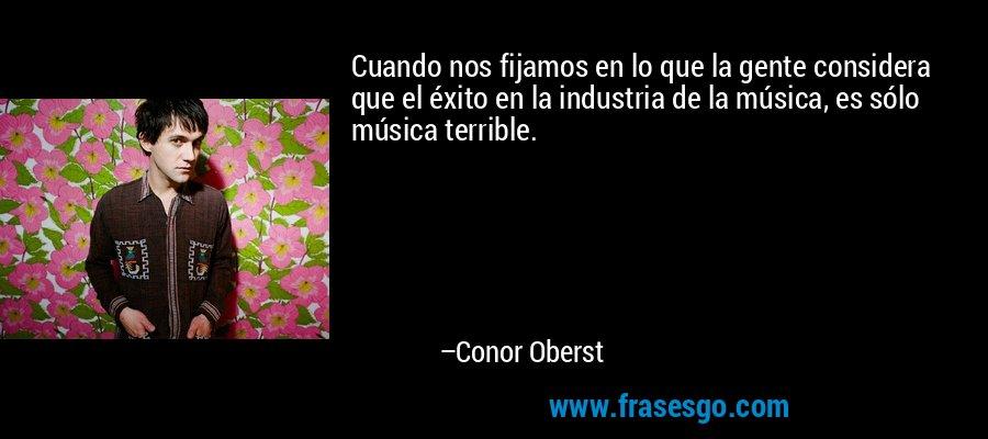 Cuando nos fijamos en lo que la gente considera que el éxito en la industria de la música, es sólo música terrible. – Conor Oberst