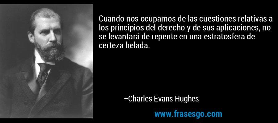 Cuando nos ocupamos de las cuestiones relativas a los principios del derecho y de sus aplicaciones, no se levantará de repente en una estratosfera de certeza helada. – Charles Evans Hughes