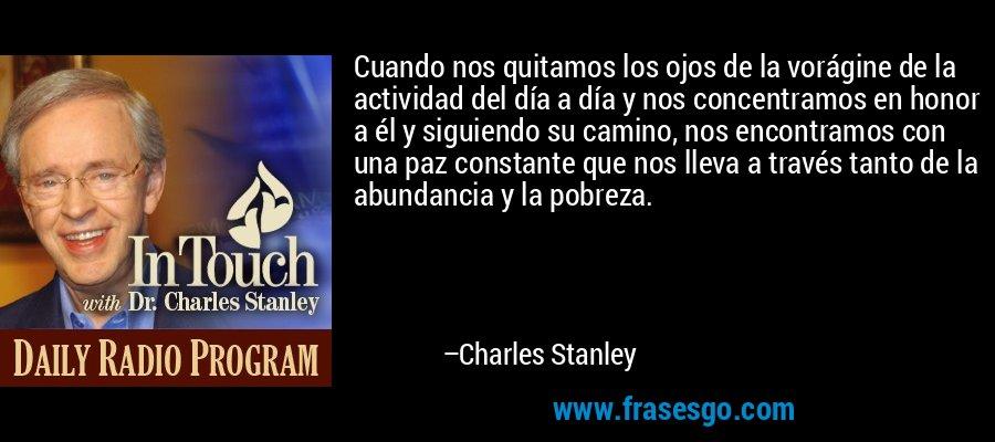 Cuando nos quitamos los ojos de la vorágine de la actividad del día a día y nos concentramos en honor a él y siguiendo su camino, nos encontramos con una paz constante que nos lleva a través tanto de la abundancia y la pobreza. – Charles Stanley