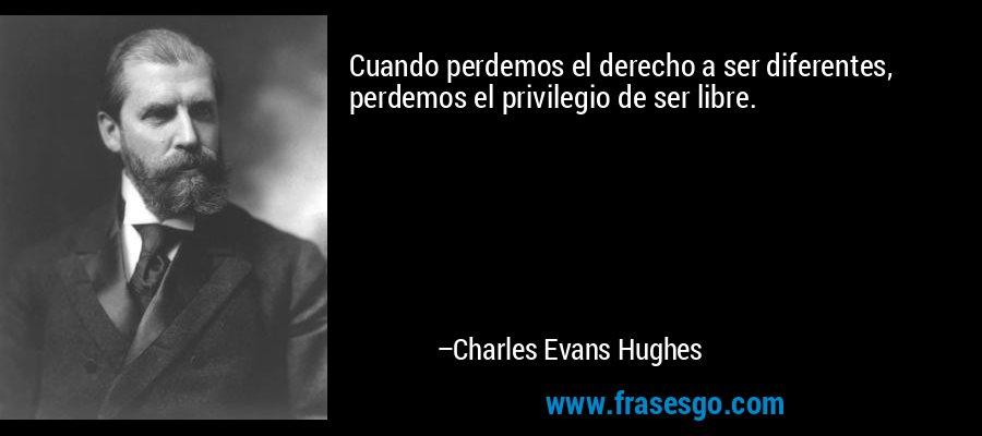 Cuando perdemos el derecho a ser diferentes, perdemos el privilegio de ser libre. – Charles Evans Hughes