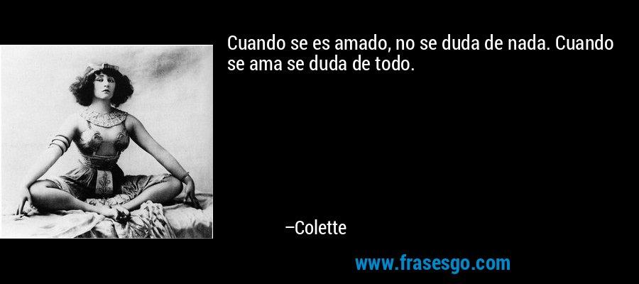 Cuando se es amado, no se duda de nada. Cuando se ama se duda de todo. – Colette