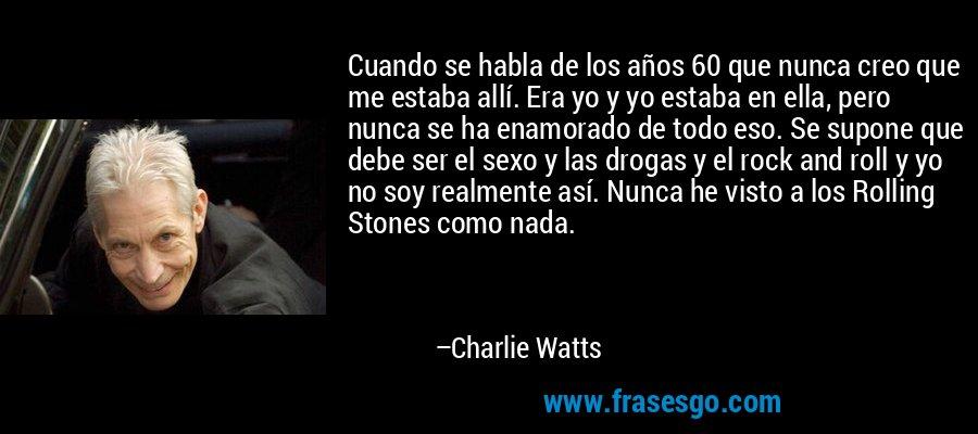 Cuando se habla de los años 60 que nunca creo que me estaba allí. Era yo y yo estaba en ella, pero nunca se ha enamorado de todo eso. Se supone que debe ser el sexo y las drogas y el rock and roll y yo no soy realmente así. Nunca he visto a los Rolling Stones como nada. – Charlie Watts