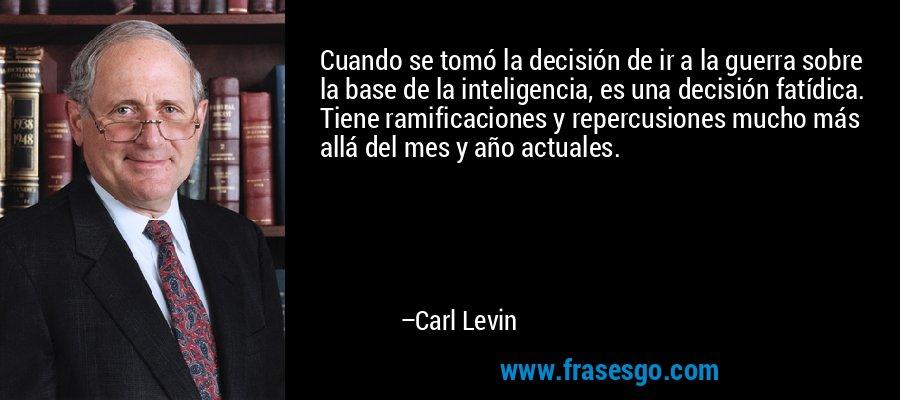 Cuando se tomó la decisión de ir a la guerra sobre la base de la inteligencia, es una decisión fatídica. Tiene ramificaciones y repercusiones mucho más allá del mes y año actuales. – Carl Levin