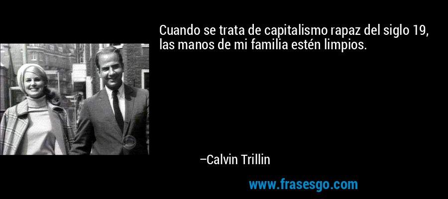 Cuando se trata de capitalismo rapaz del siglo 19, las manos de mi familia estén limpios. – Calvin Trillin