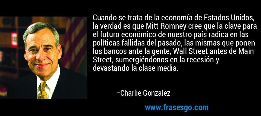 Cuando se trata de la economía de Estados Unidos, la verdad es que Mitt Romney cree que la clave para el futuro económico de nuestro país radica en las políticas fallidas del pasado, las mismas que ponen los bancos ante la gente, Wall Street antes de Main Street, sumergiéndonos en la recesión y devastando la clase media. – Charlie Gonzalez
