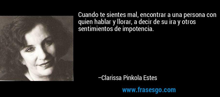 Cuando te sientes mal, encontrar a una persona con quien hablar y llorar, a decir de su ira y otros sentimientos de impotencia. – Clarissa Pinkola Estes