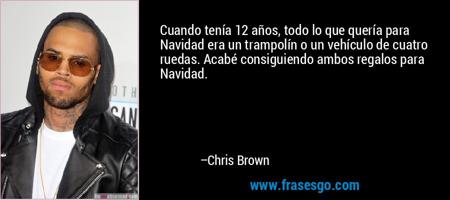 Cuando tenía 12 años, todo lo que quería para Navidad era un trampolín o un vehículo de cuatro ruedas. Acabé consiguiendo ambos regalos para Navidad. – Chris Brown