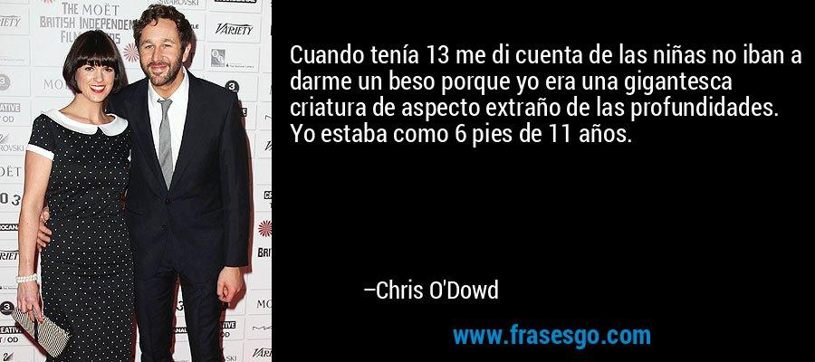 Cuando tenía 13 me di cuenta de las niñas no iban a darme un beso porque yo era una gigantesca criatura de aspecto extraño de las profundidades. Yo estaba como 6 pies de 11 años. – Chris O'Dowd