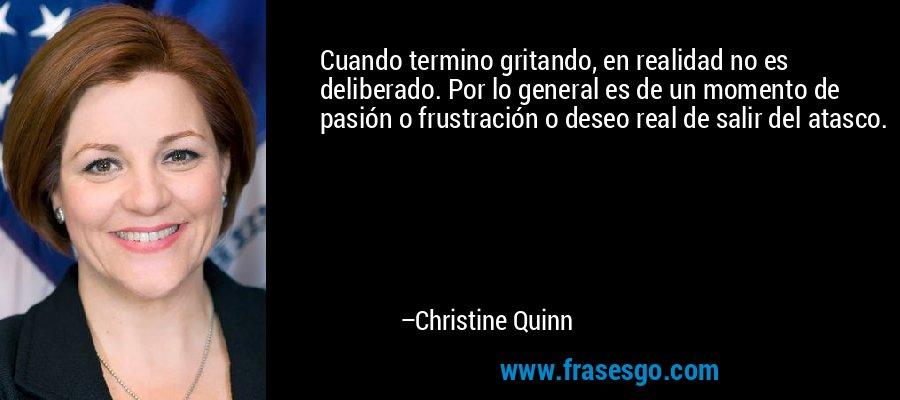 Cuando termino gritando, en realidad no es deliberado. Por lo general es de un momento de pasión o frustración o deseo real de salir del atasco. – Christine Quinn