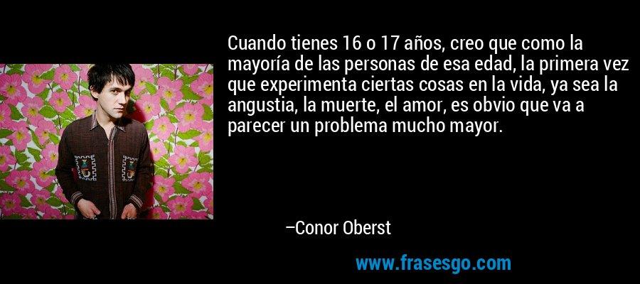 Cuando tienes 16 o 17 años, creo que como la mayoría de las personas de esa edad, la primera vez que experimenta ciertas cosas en la vida, ya sea la angustia, la muerte, el amor, es obvio que va a parecer un problema mucho mayor. – Conor Oberst