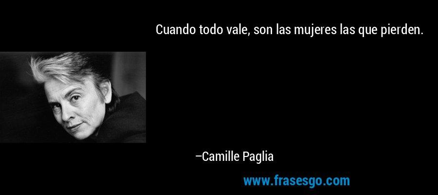 Cuando todo vale, son las mujeres las que pierden. – Camille Paglia