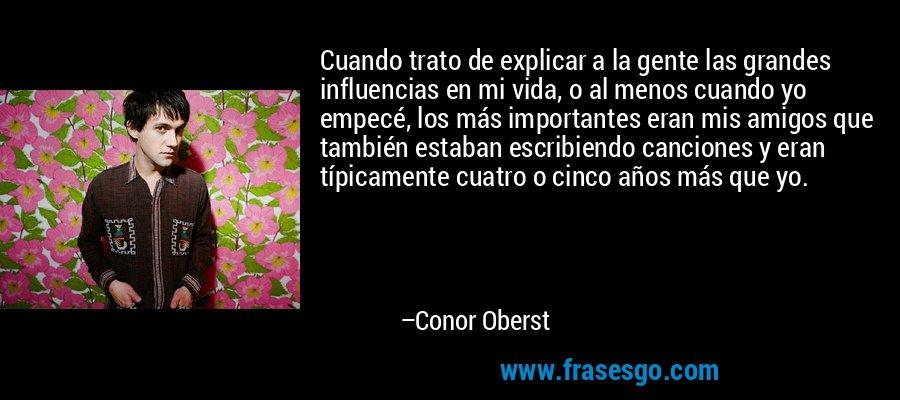 Cuando trato de explicar a la gente las grandes influencias en mi vida, o al menos cuando yo empecé, los más importantes eran mis amigos que también estaban escribiendo canciones y eran típicamente cuatro o cinco años más que yo. – Conor Oberst