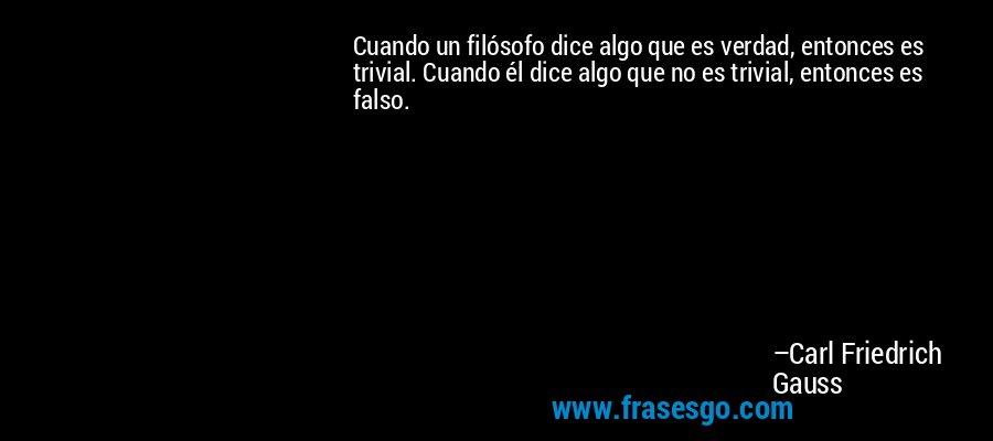 Cuando un filósofo dice algo que es verdad, entonces es trivial. Cuando él dice algo que no es trivial, entonces es falso. – Carl Friedrich Gauss