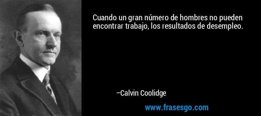 Cuando un gran número de hombres no pueden encontrar trabajo, los resultados de desempleo. – Calvin Coolidge