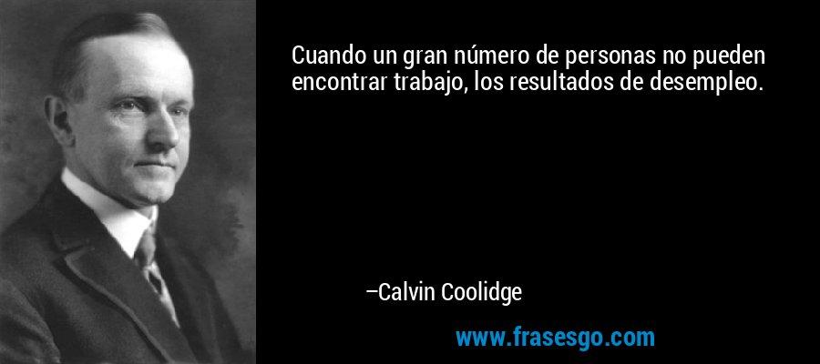Cuando un gran número de personas no pueden encontrar trabajo, los resultados de desempleo. – Calvin Coolidge