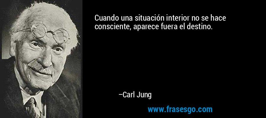 Cuando una situación interior no se hace consciente, aparece fuera el destino. – Carl Jung