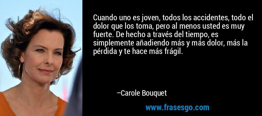 Cuando uno es joven, todos los accidentes, todo el dolor que los toma, pero al menos usted es muy fuerte. De hecho a través del tiempo, es simplemente añadiendo más y más dolor, más la pérdida y te hace más frágil. – Carole Bouquet
