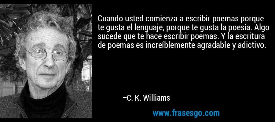 Cuando usted comienza a escribir poemas porque te gusta el lenguaje, porque te gusta la poesía. Algo sucede que te hace escribir poemas. Y la escritura de poemas es increíblemente agradable y adictivo. – C. K. Williams