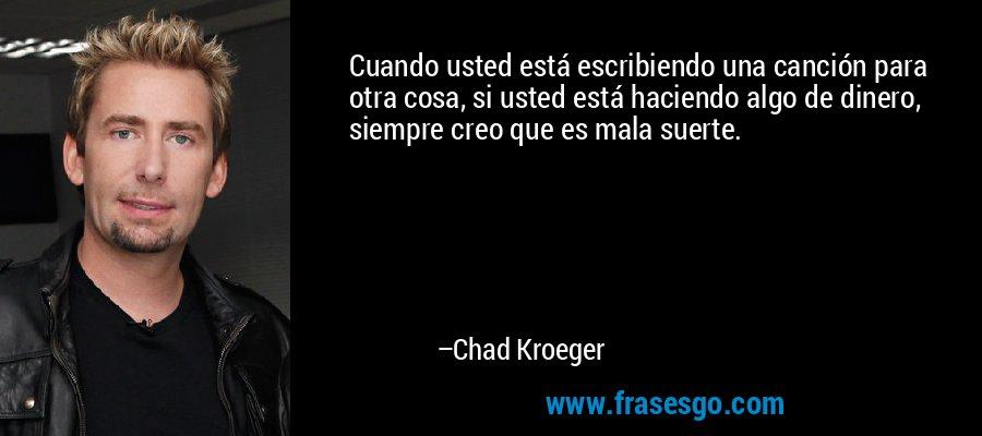 Cuando usted está escribiendo una canción para otra cosa, si usted está haciendo algo de dinero, siempre creo que es mala suerte. – Chad Kroeger