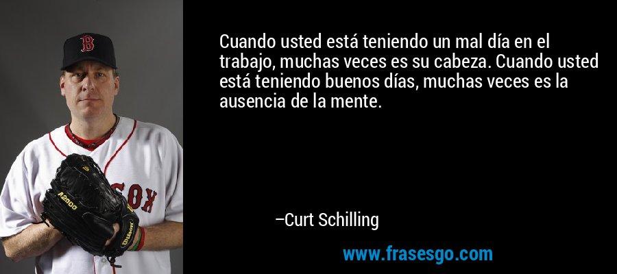 Cuando usted está teniendo un mal día en el trabajo, muchas veces es su cabeza. Cuando usted está teniendo buenos días, muchas veces es la ausencia de la mente. – Curt Schilling