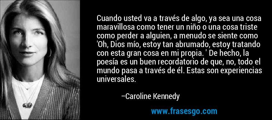 Cuando usted va a través de algo, ya sea una cosa maravillosa como tener un niño o una cosa triste como perder a alguien, a menudo se siente como 'Oh, Dios mío, estoy tan abrumado, estoy tratando con esta gran cosa en mi propia. ' De hecho, la poesía es un buen recordatorio de que, no, todo el mundo pasa a través de él. Estas son experiencias universales. – Caroline Kennedy