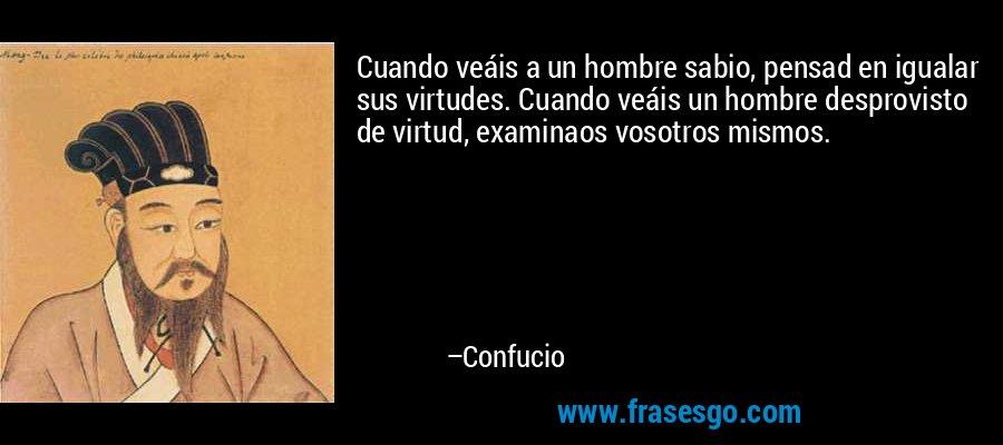 Cuando veáis a un hombre sabio, pensad en igualar sus virtudes. Cuando veáis un hombre desprovisto de virtud, examinaos vosotros mismos. – Confucio