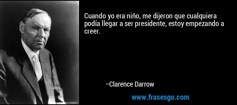 Cuando yo era niño, me dijeron que cualquiera podía llegar a ser presidente, estoy empezando a creer. – Clarence Darrow
