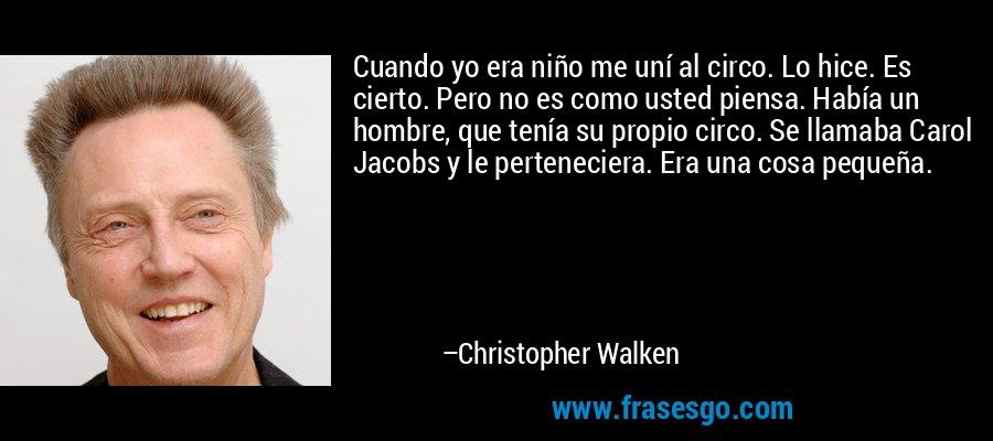 Cuando yo era niño me uní al circo. Lo hice. Es cierto. Pero no es como usted piensa. Había un hombre, que tenía su propio circo. Se llamaba Carol Jacobs y le perteneciera. Era una cosa pequeña. – Christopher Walken