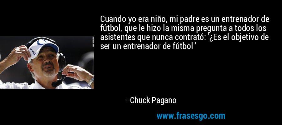 Cuando yo era niño, mi padre es un entrenador de fútbol, que le hizo la misma pregunta a todos los asistentes que nunca contrató: '¿Es el objetivo de ser un entrenador de fútbol ' – Chuck Pagano