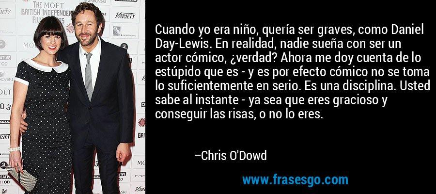 Cuando yo era niño, quería ser graves, como Daniel Day-Lewis. En realidad, nadie sueña con ser un actor cómico, ¿verdad? Ahora me doy cuenta de lo estúpido que es - y es por efecto cómico no se toma lo suficientemente en serio. Es una disciplina. Usted sabe al instante - ya sea que eres gracioso y conseguir las risas, o no lo eres. – Chris O'Dowd