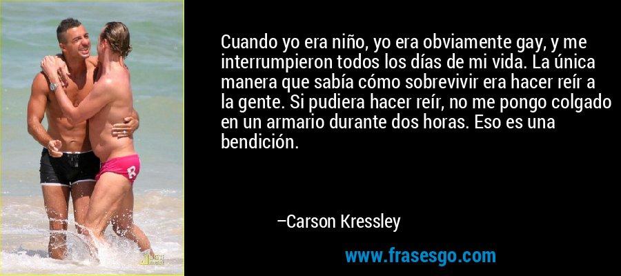 Cuando yo era niño, yo era obviamente gay, y me interrumpieron todos los días de mi vida. La única manera que sabía cómo sobrevivir era hacer reír a la gente. Si pudiera hacer reír, no me pongo colgado en un armario durante dos horas. Eso es una bendición. – Carson Kressley