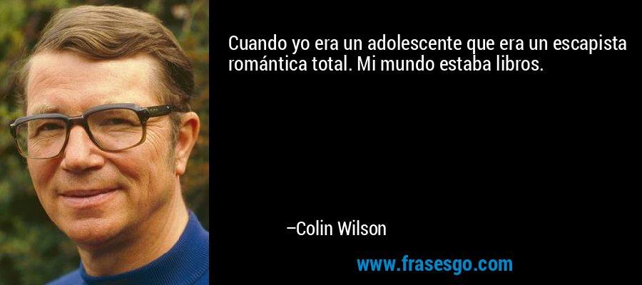 Cuando yo era un adolescente que era un escapista romántica total. Mi mundo estaba libros. – Colin Wilson