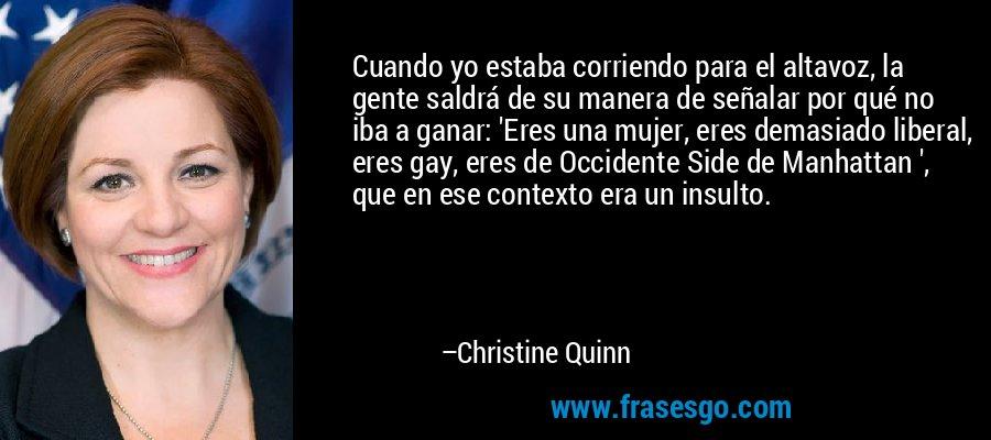 Cuando yo estaba corriendo para el altavoz, la gente saldrá de su manera de señalar por qué no iba a ganar: 'Eres una mujer, eres demasiado liberal, eres gay, eres de Occidente Side de Manhattan ', que en ese contexto era un insulto. – Christine Quinn
